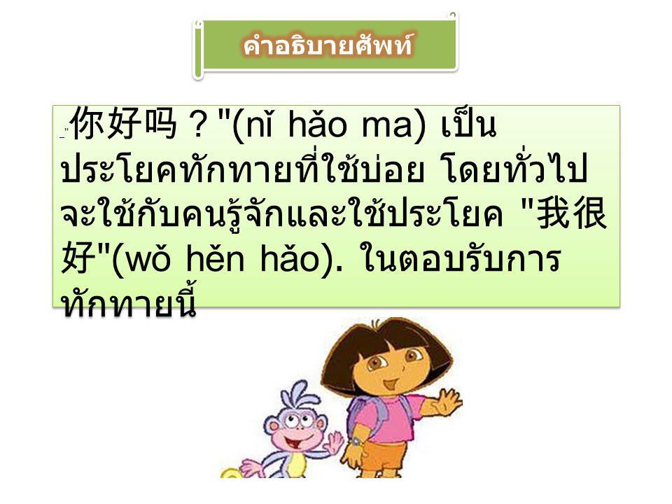 คำอธิบายศัพท์ 你好吗? (nǐ hǎo ma) เป็นประโยคทักทายที่ใช้บ่อย โดยทั่วไปจะใช้กับคนรู้จักและใช้ประโยค 我很好 (wǒ hěn hǎo).