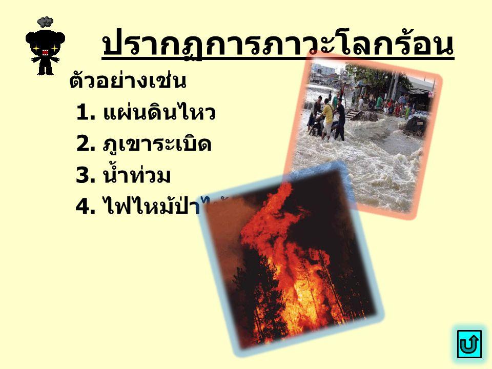 ปรากฏการภาวะโลกร้อน ตัวอย่างเช่น 1. แผ่นดินไหว 2. ภูเขาระเบิด