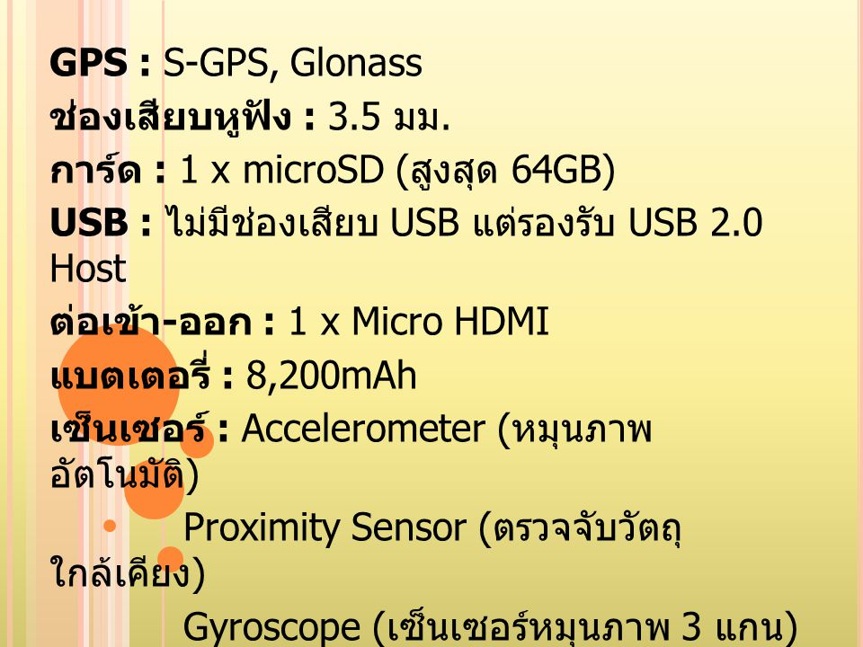 GPS : S-GPS, Glonass ช่องเสียบหูฟัง : 3.5 มม. การ์ด : 1 x microSD (สูงสุด 64GB) USB : ไม่มีช่องเสียบ USB แต่รองรับ USB 2.0 Host.