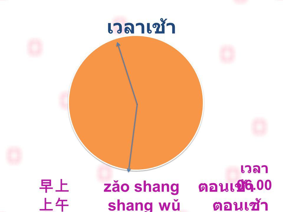 เวลาเช้า 早上 zǎo shang ตอนเช้า 上午 shang wǔ ตอนเช้า เวลา 06.00-11.59 น.