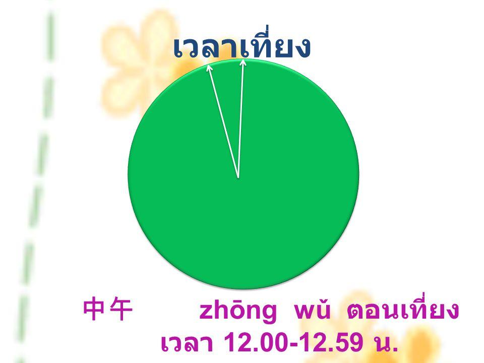เวลาเที่ยง 中午 zhōng wǔ ตอนเที่ยง เวลา 12.00-12.59 น.