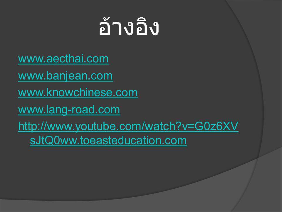 อ้างอิง www.aecthai.com www.banjean.com www.knowchinese.com www.lang-road.com http://www.youtube.com/watch v=G0z6XVsJtQ0ww.toeasteducation.com