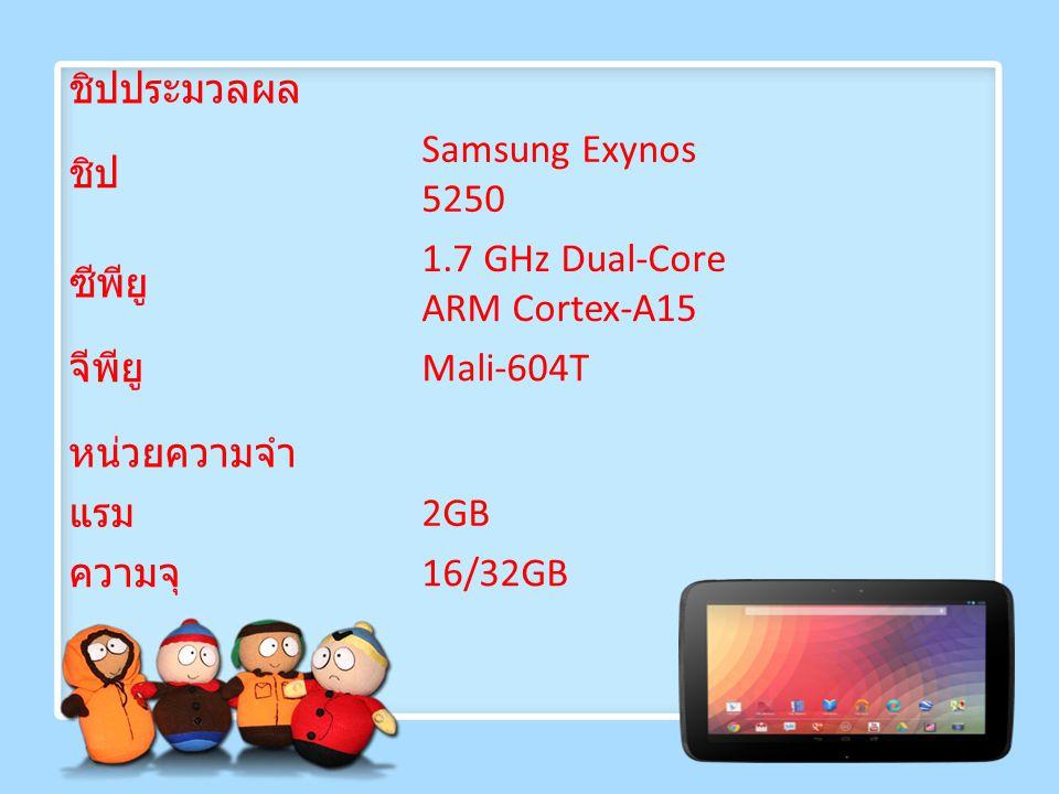 ชิปประมวลผล ชิป. Samsung Exynos 5250. ซีพียู 1.7 GHz Dual-Core ARM Cortex-A15. จีพียู Mali-604T.