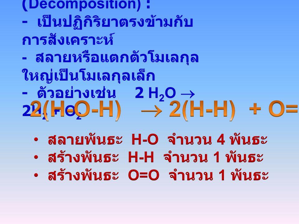 2(H-O-H)  2(H-H) + O=O 2. ปฏิกิริยาสลายตัว (Decomposition) :