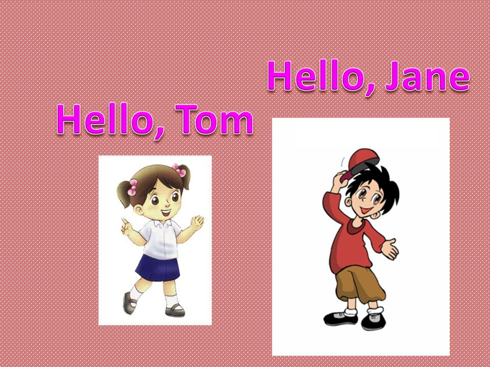 Hello, Jane Hello, Tom