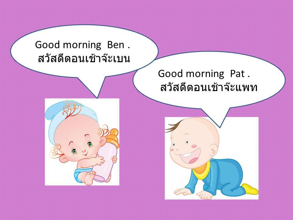 Good morning Ben . สวัสดีตอนเช้าจ๊ะเบน Good morning Pat . สวัสดีตอนเช้าจ๊ะแพท