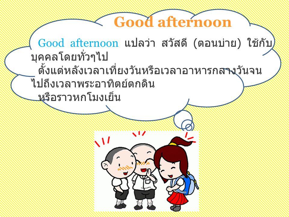Good afternoon Good afternoon แปลว่า สวัสดี (ตอนบ่าย) ใช้กับบุคคลโดยทั่วๆไป. ตั้งแต่หลังเวลาเที่ยงวันหรือเวลาอาหารกลางวันจนไปถึงเวลาพระอาทิตย์ตกดิน.