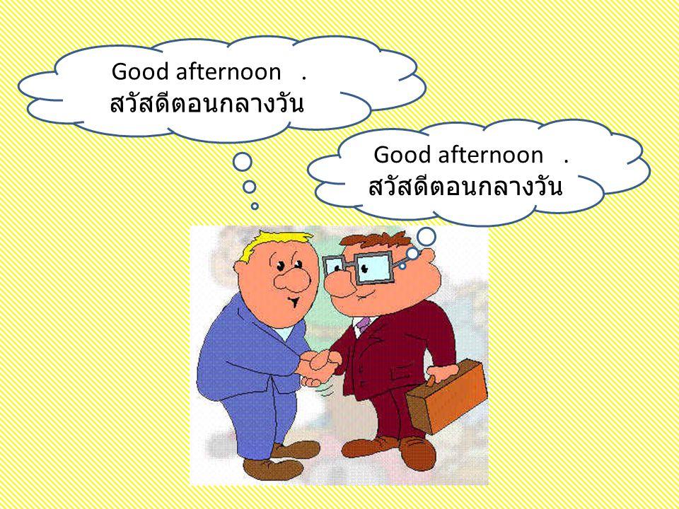 Good afternoon . สวัสดีตอนกลางวัน Good afternoon . สวัสดีตอนกลางวัน