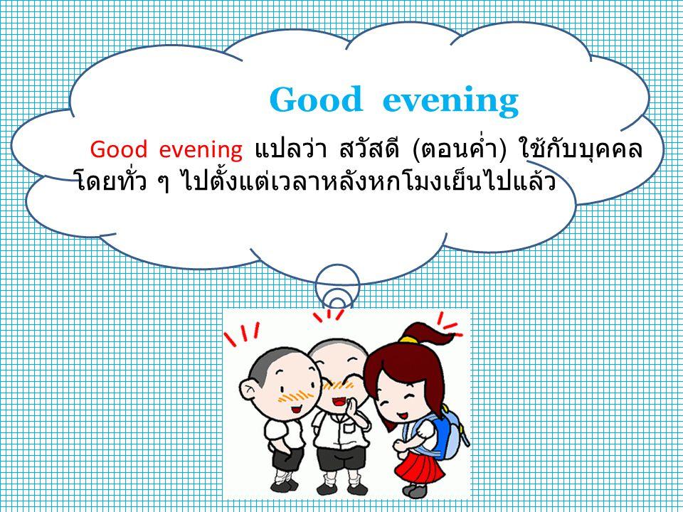 Good evening Good evening แปลว่า สวัสดี (ตอนค่ำ) ใช้กับบุคคลโดยทั่ว ๆ ไปตั้งแต่เวลาหลังหกโมงเย็นไปแล้ว.