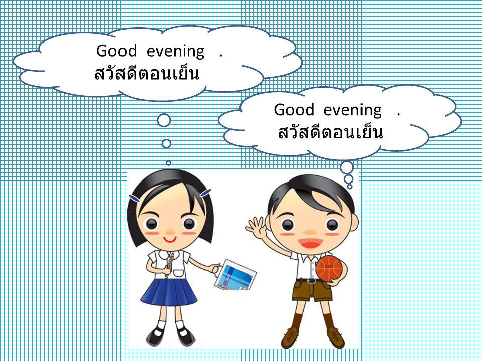 Good evening . สวัสดีตอนเย็น Good evening . สวัสดีตอนเย็น
