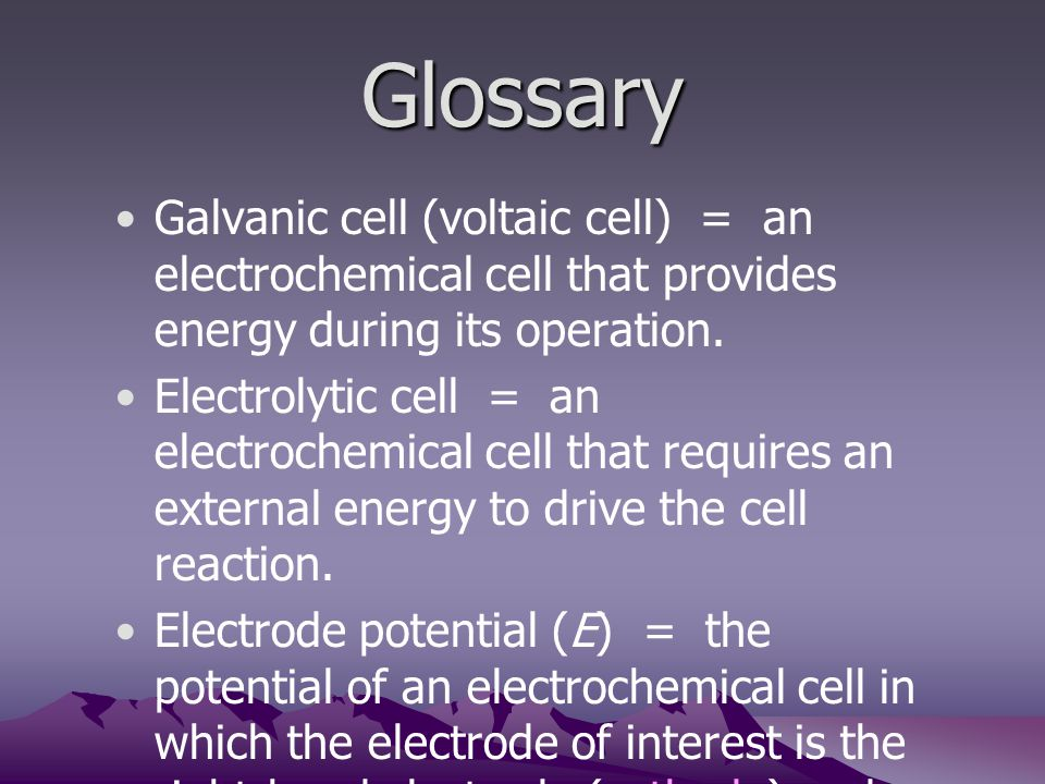 Glossary Galvanic cell (voltaic cell) = an electrochemical cell that provides energy during its operation.