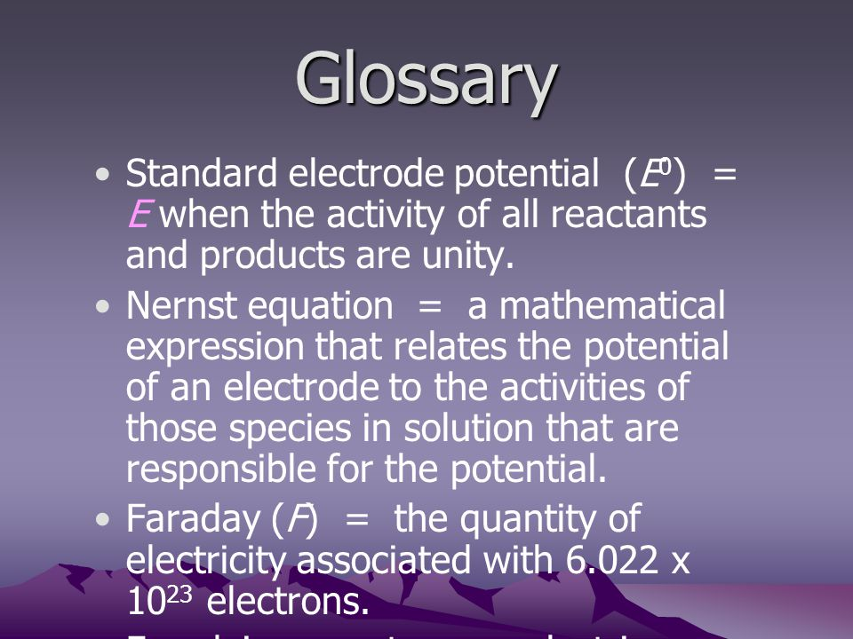 Glossary Standard electrode potential (E0) = E when the activity of all reactants and products are unity.