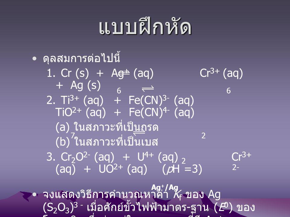 แบบฝึกหัด ดุลสมการต่อไปนี้ 1. Cr (s) + Ag+ (aq) Cr3+ (aq) + Ag (s)