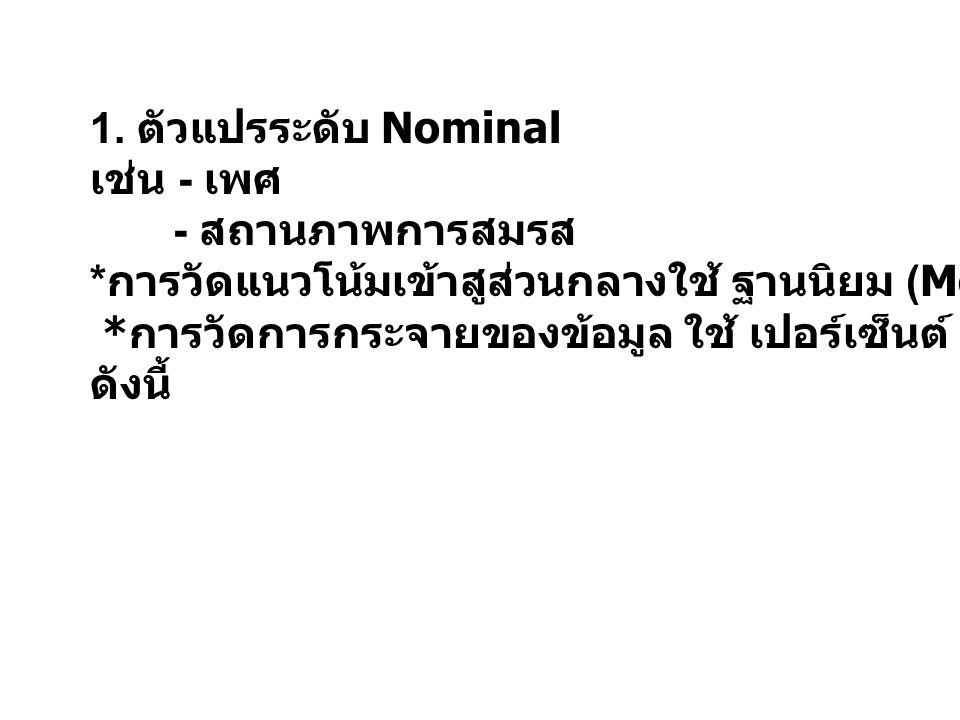 1. ตัวแปรระดับ Nominal เช่น - เพศ. - สถานภาพการสมรส. *การวัดแนวโน้มเข้าสูส่วนกลางใช้ ฐานนิยม (Mode)