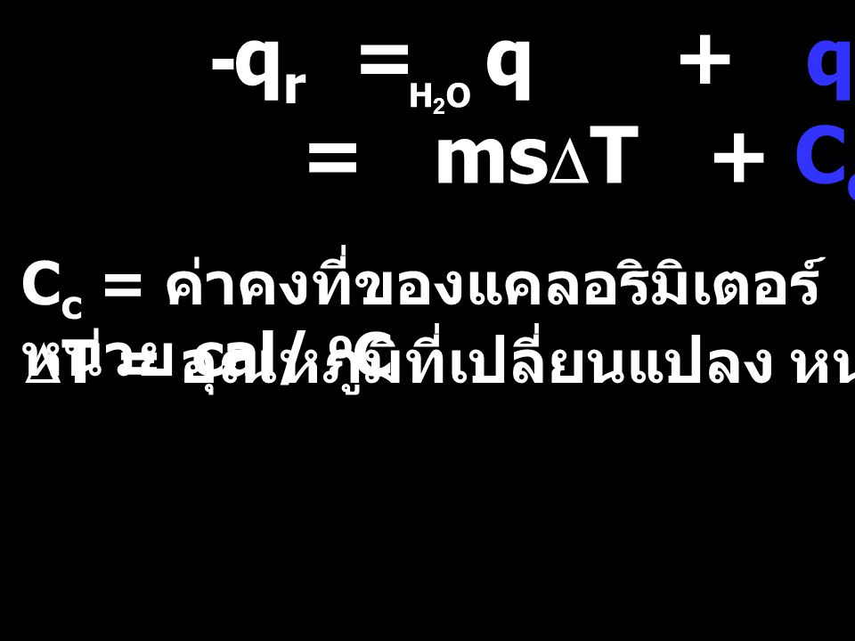 -qr = q + qc = msDT + CcDT Cc = ค่าคงที่ของแคลอริมิเตอร์ หน่วย cal/ oC