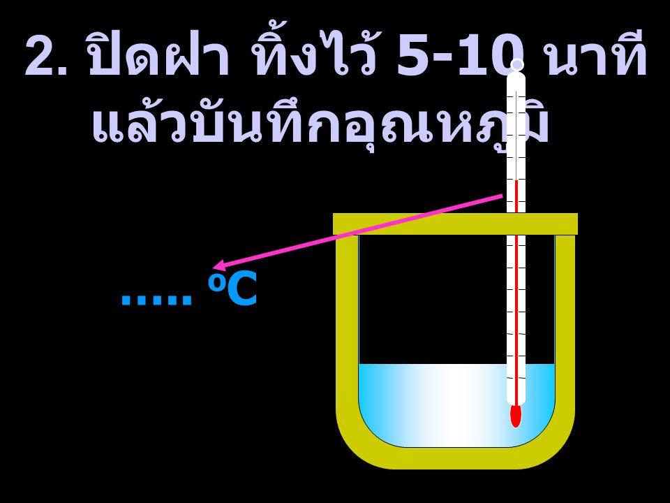 2. ปิดฝา ทิ้งไว้ 5-10 นาที แล้วบันทึกอุณหภูมิ ….. oC
