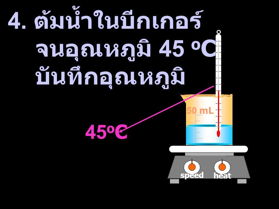 4. ต้มน้ำในบีกเกอร์ จนอุณหภูมิ 45 oC บันทึกอุณหภูมิ 45oC 50 mL speed