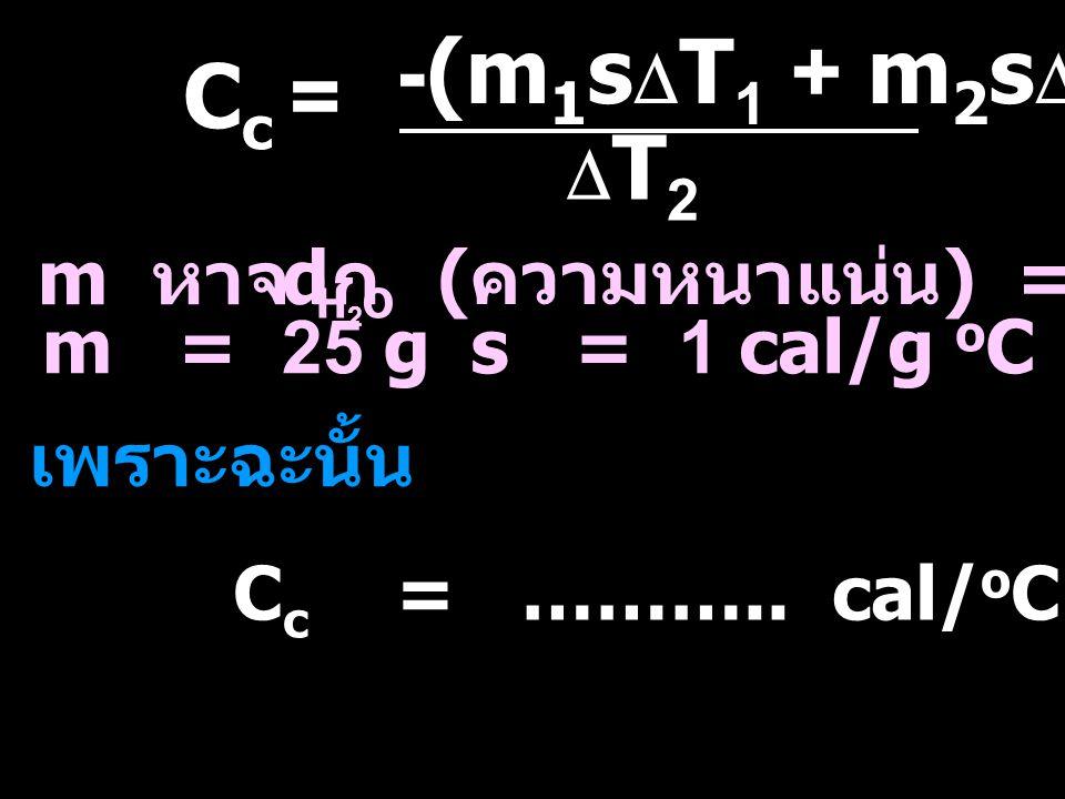 -(m1sDT1 + m2sDT2) Cc = DT2 m หาจาก d (ความหนาแน่น) = 1 g/mL m = 25 g