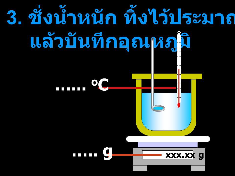 3. ชั่งน้ำหนัก ทิ้งไว้ประมาณ 5-10 นาที แล้วบันทึกอุณหภูมิ
