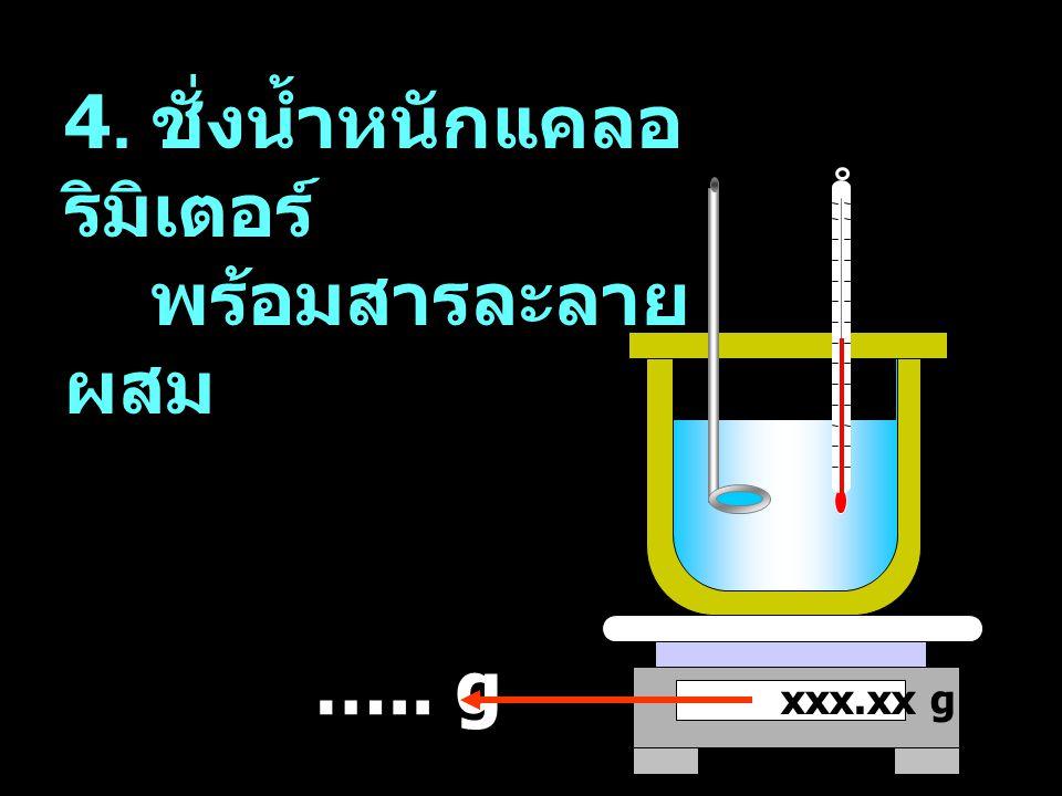 4. ชั่งน้ำหนักแคลอริมิเตอร์ พร้อมสารละลายผสม