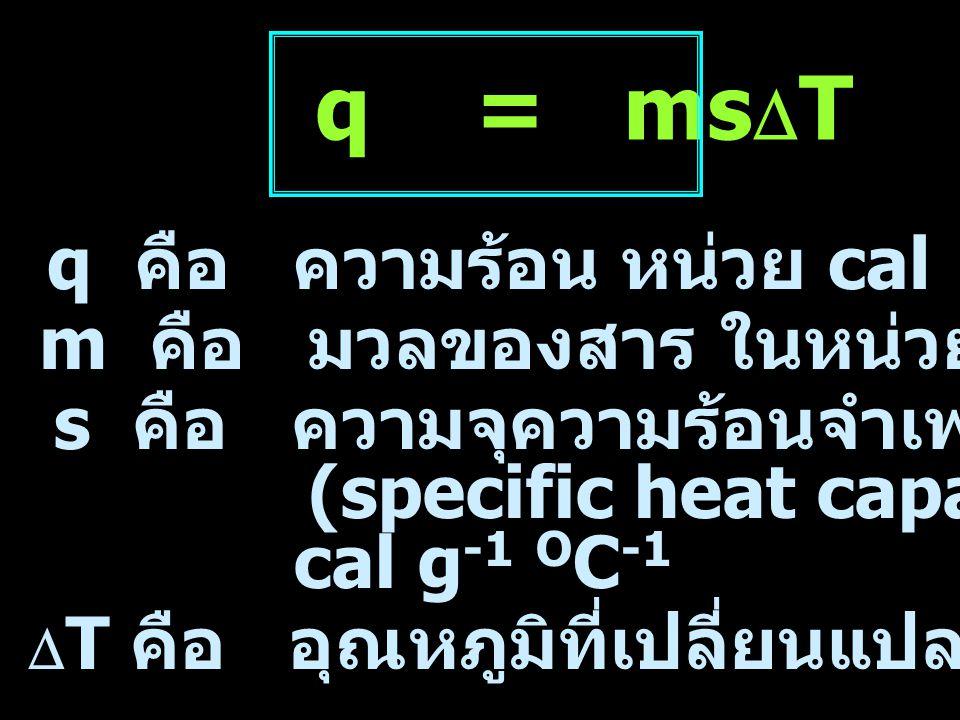 q = msDT q คือ ความร้อน หน่วย cal m คือ มวลของสาร ในหน่วย กรัม (g)