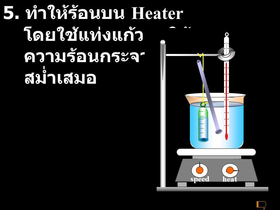 5. ทำให้ร้อนบน Heater โดยใช้แท่งแก้วคนให้ ความร้อนกระจายอย่าง สม่ำเสมอ