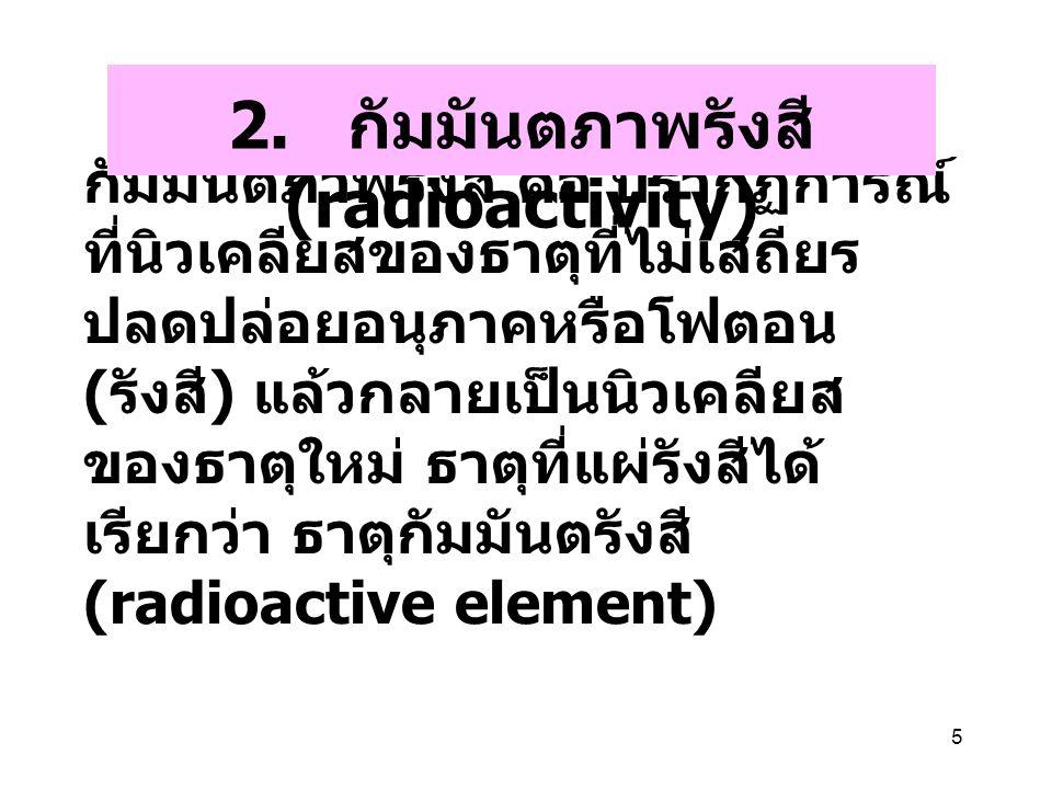 2. กัมมันตภาพรังสี (radioactivity)
