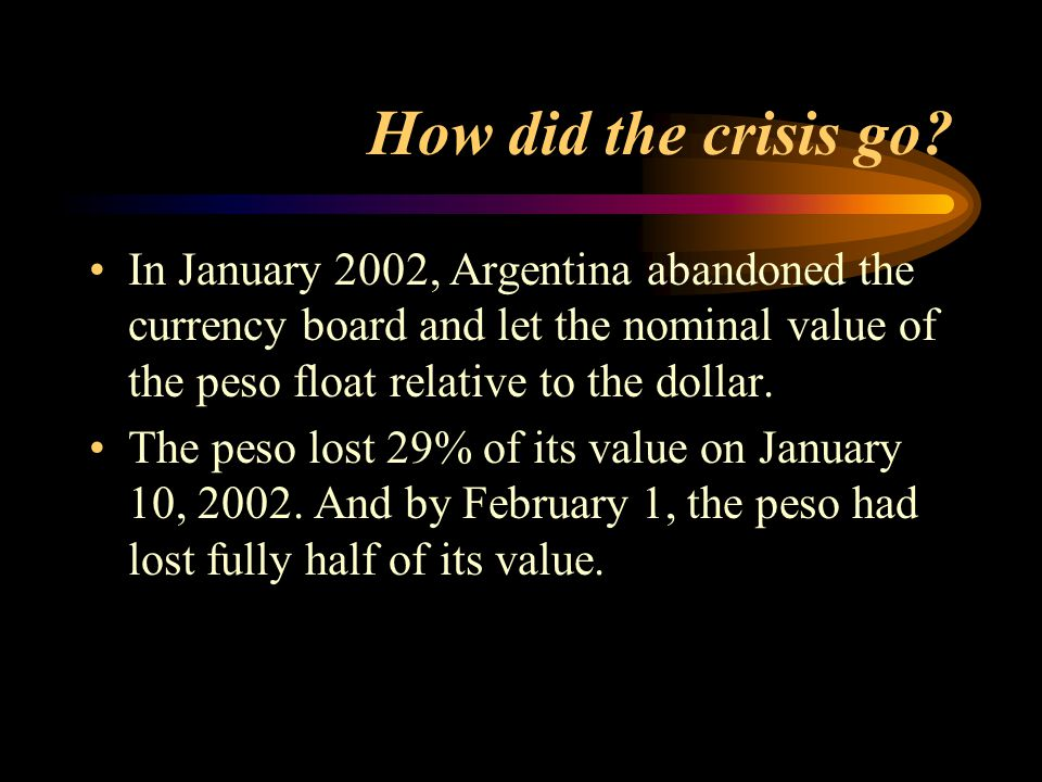 How did the crisis go In January 2002, Argentina abandoned the currency board and let the nominal value of the peso float relative to the dollar.