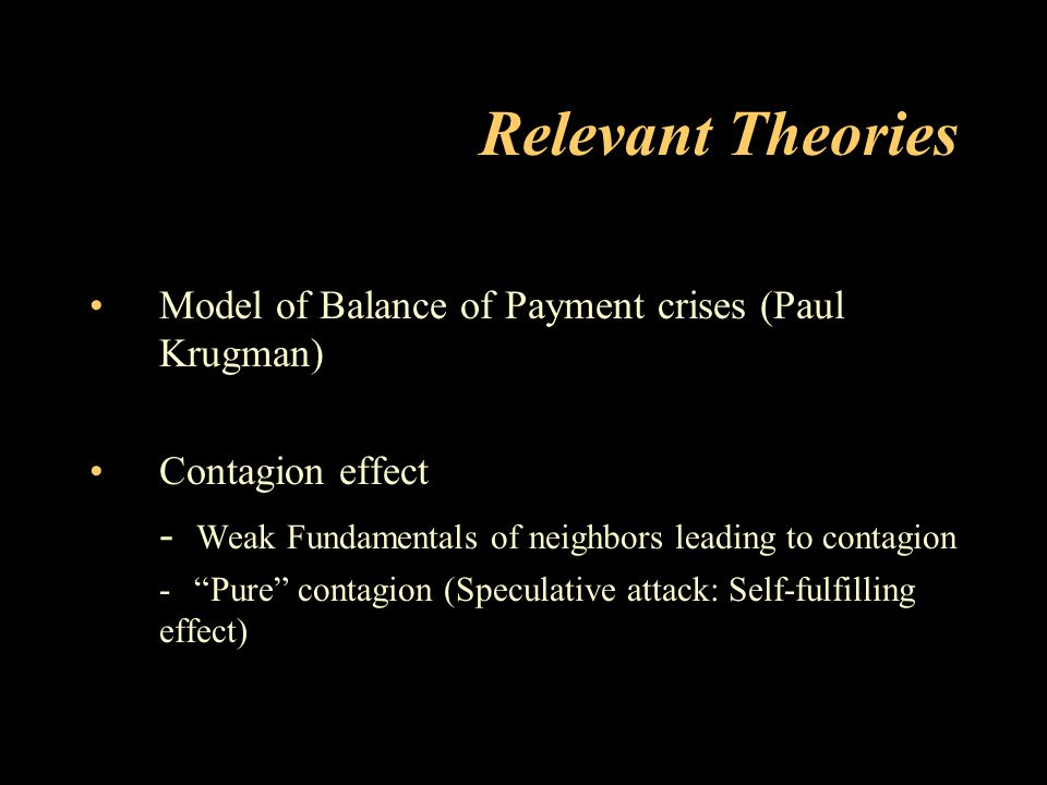 Relevant Theories Model of Balance of Payment crises (Paul Krugman) Contagion effect. - Weak Fundamentals of neighbors leading to contagion.