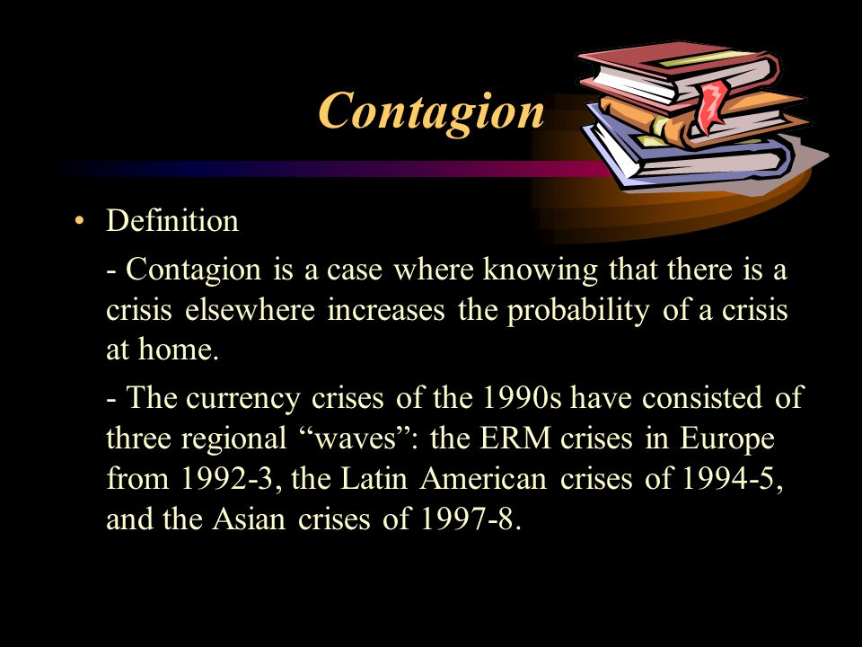 Contagion Definition. - Contagion is a case where knowing that there is a crisis elsewhere increases the probability of a crisis at home.