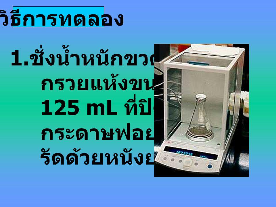วิธีการทดลอง ชั่งน้ำหนักขวดรูป กรวยแห้งขนาด 125 mL ที่ปิดด้วย