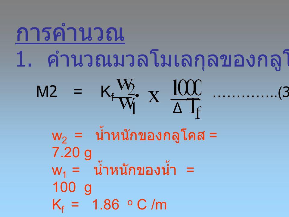 การคำนวณ 1. คำนวณมวลโมเลกุลของกลูโคส M2 = Kf …………..(3)