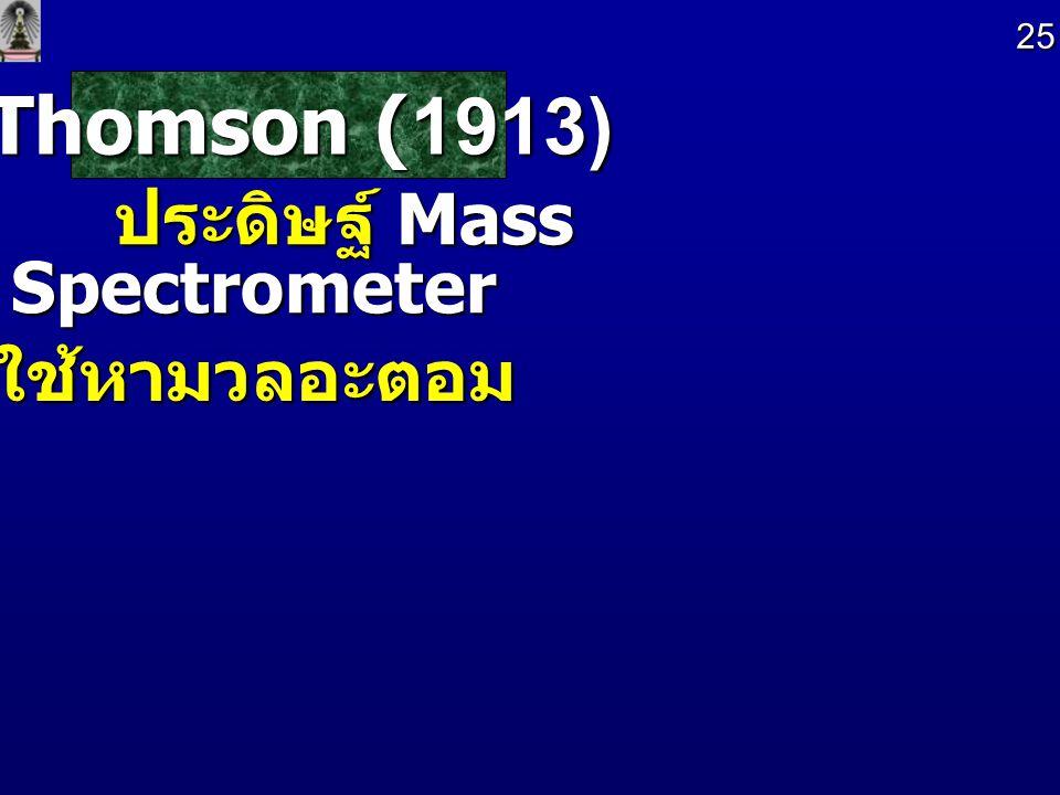 25 Thomson (1913) ประดิษฐ์ Mass Spectrometer ใช้หามวลอะตอม