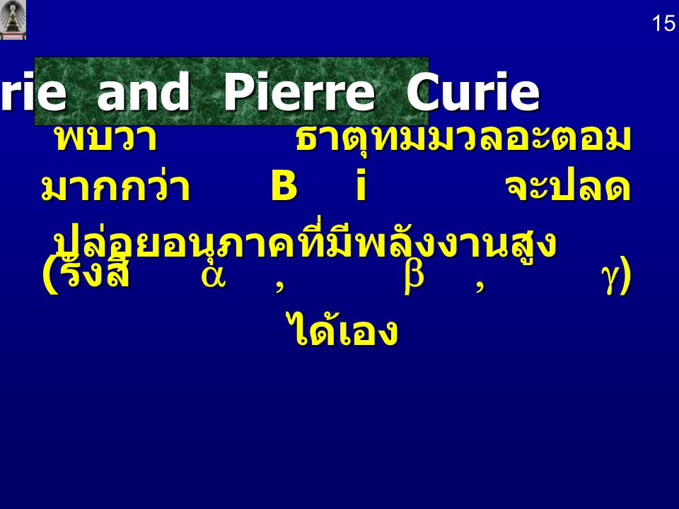 Marie and Pierre Curie พบว่า ธาตุที่มีมวลอะตอมมากกว่า Bi จะปลด