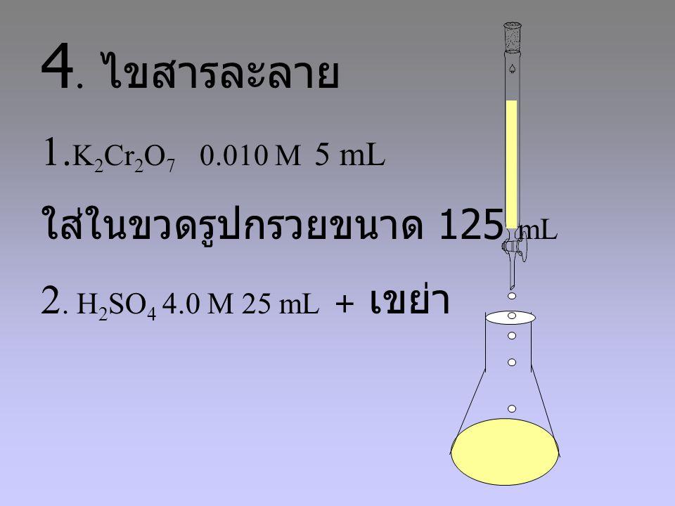 4. ไขสารละลาย 1.K2Cr2O7 0.010 M 5 mL ใส่ในขวดรูปกรวยขนาด 125 mL