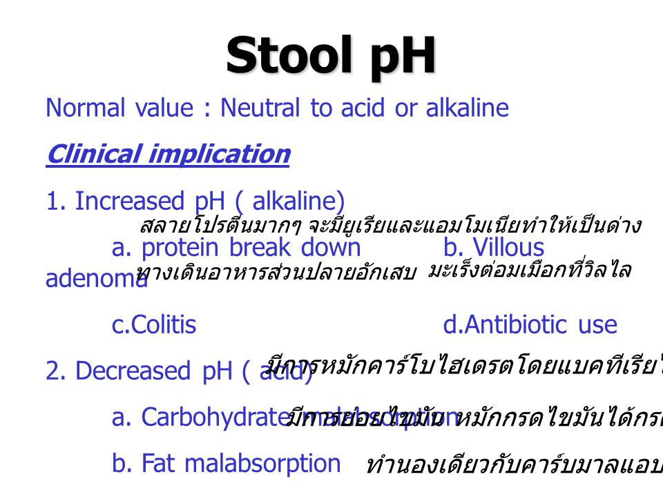 Stool pH Normal value : Neutral to acid or alkaline