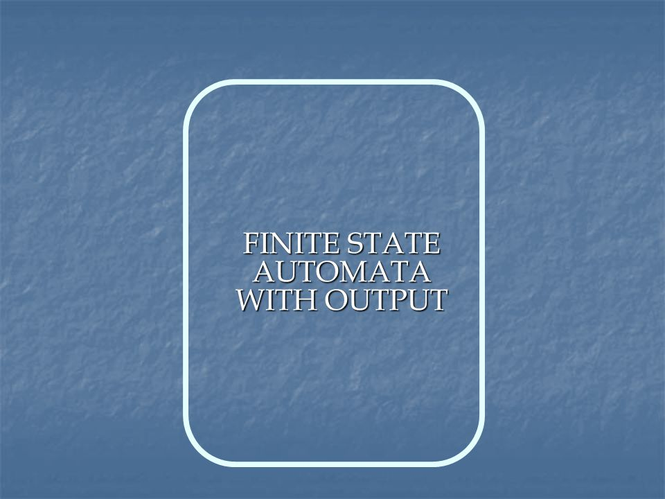 FINITE STATE AUTOMATA WITH OUTPUT