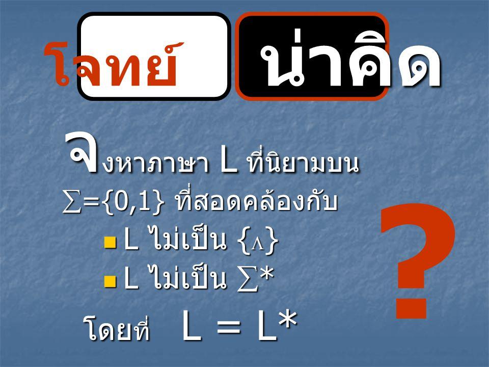 โจทย์ น่าคิด L ไม่เป็น {} L ไม่เป็น * โดยที่ L = L*