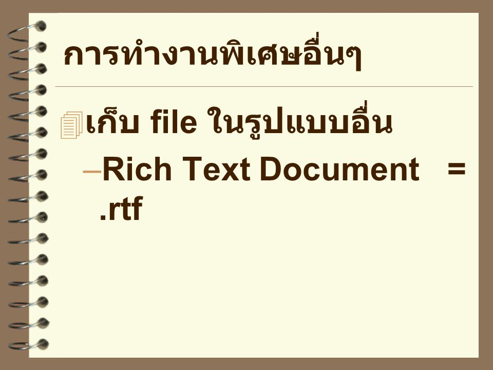 การทำงานพิเศษอื่นๆ เก็บ file ในรูปแบบอื่น Rich Text Document = .rtf
