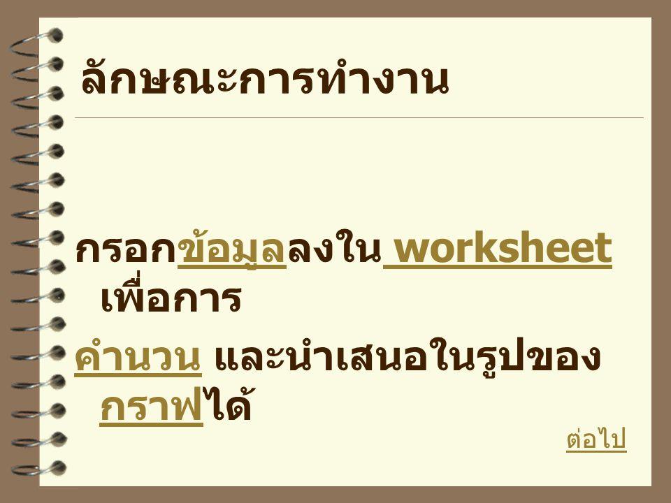 ลักษณะการทำงาน กรอกข้อมูลลงใน worksheet เพื่อการ