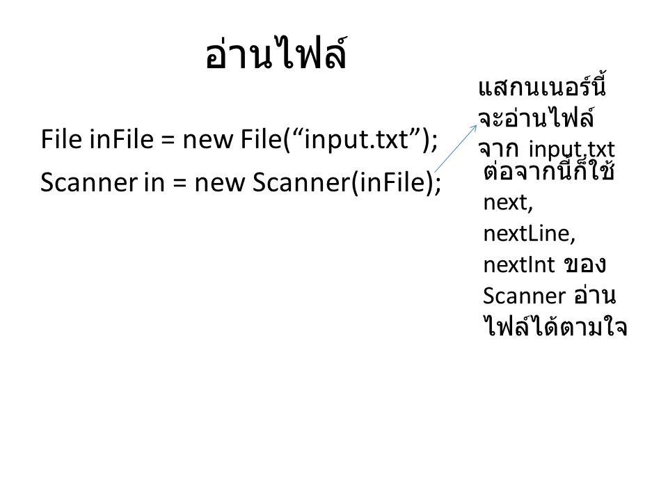 อ่านไฟล์ แสกนเนอร์นี้จะอ่านไฟล์จาก input.txt. File inFile = new File( input.txt ); Scanner in = new Scanner(inFile);