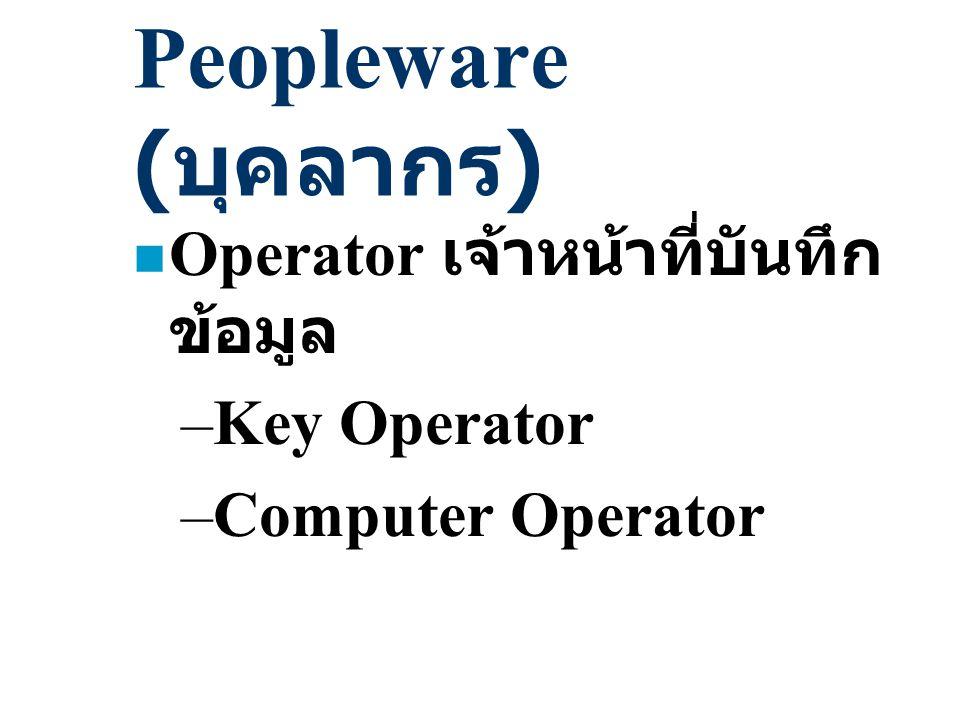 Peopleware (บุคลากร) Operator เจ้าหน้าที่บันทึกข้อมูล Key Operator