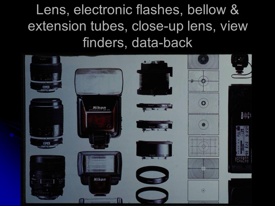 Lens, electronic flashes, bellow & extension tubes, close-up lens, view finders, data-back