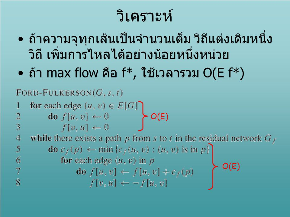 วิเคราะห์ ถ้าความจุทุกเส้นเป็นจำนวนเต็ม วิถีแต่งเติมหนึ่งวิถี เพิ่มการไหลได้อย่างน้อยหนึ่งหน่วย. ถ้า max flow คือ f*, ใช้เวลารวม O(E f*)