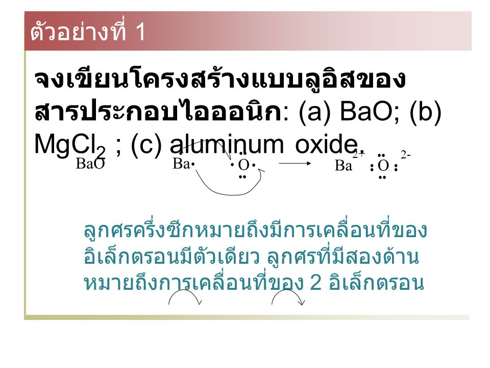Chemistry 140 Fall 2002 ตัวอย่างที่ 1. จงเขียนโครงสร้างแบบลูอิสของสารประกอบไอออนิก: (a) BaO; (b) MgCl2 ; (c) aluminum oxide.