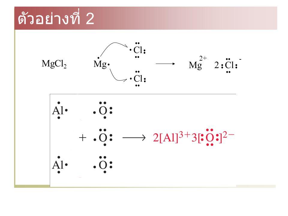 ตัวอย่างที่ 2 Mg • Cl •• •• Cl Mg 2+ - 2 MgCl2