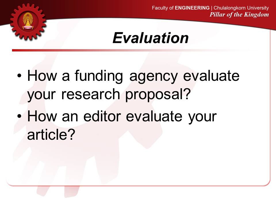 Evaluation How a funding agency evaluate your research proposal.
