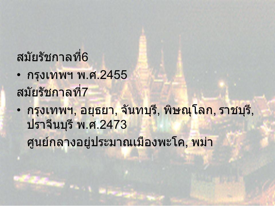 สมัยรัชกาลที่6 กรุงเทพฯ พ.ศ.2455. สมัยรัชกาลที่7. กรุงเทพฯ, อยุธยา, จันทบุรี, พิษณุโลก, ราชบุรี, ปราจีนบุรี พ.ศ.2473.