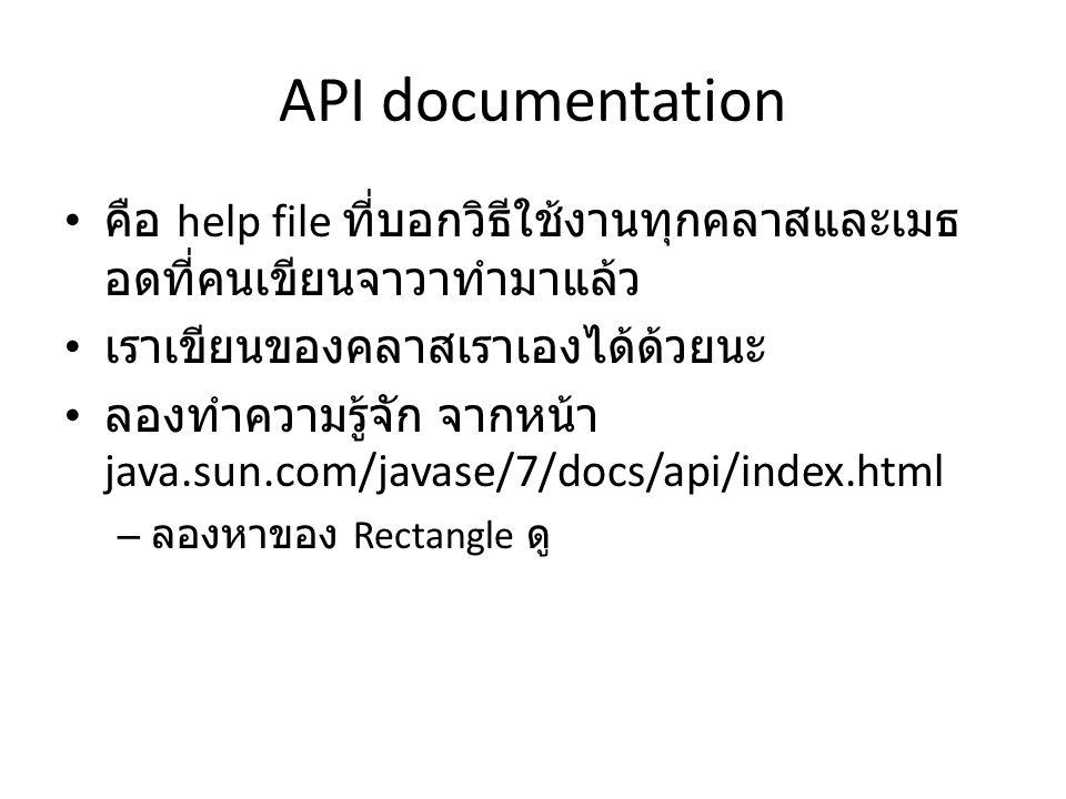 API documentation คือ help file ที่บอกวิธีใช้งานทุกคลาสและเมธอดที่คนเขียนจาวาทำมาแล้ว. เราเขียนของคลาสเราเองได้ด้วยนะ.