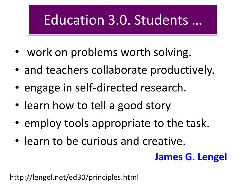 Education 3.0. Students … work on problems worth solving.